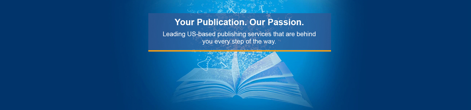 Your publication, our passion. Leading US-based publishing services that are behind you every step of the way.
