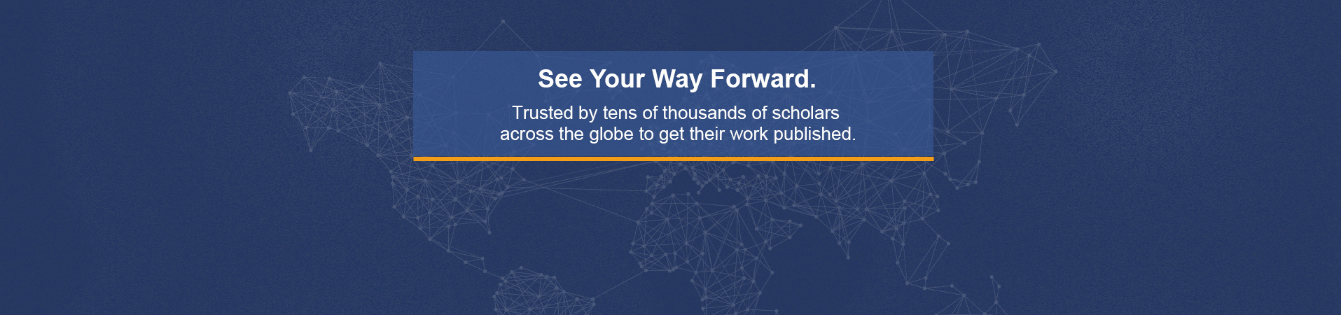 see your way forward, trusted by tens of thousands of scholars across the globe to get their work published